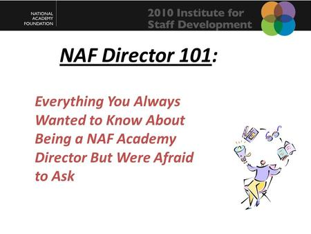 NAF Director 101: Everything You Always Wanted to Know About Being a NAF Academy Director But Were Afraid to Ask.