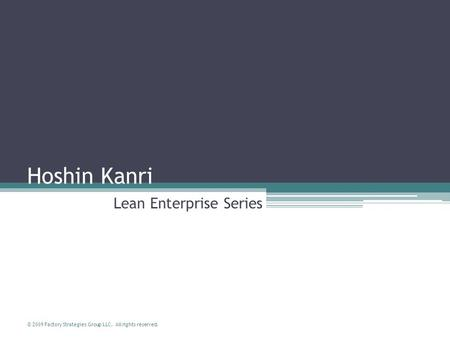 © 2009 Factory Strategies Group LLC. All rights reserved. Hoshin Kanri Lean Enterprise Series.
