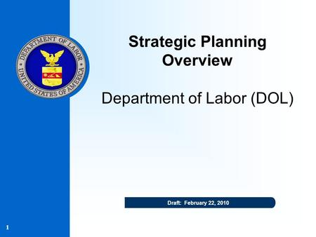 1 Draft: February 22, 2010 Strategic Planning Overview Department of Labor (DOL)