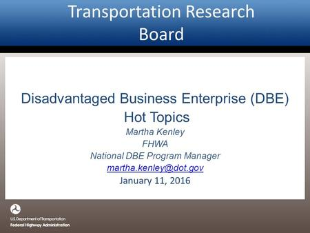 Transportation Research Board Disadvantaged Business Enterprise (DBE) Hot Topics Martha Kenley FHWA National DBE Program Manager