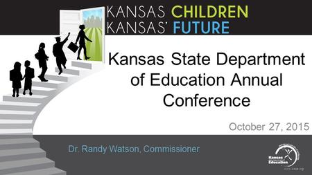 Www.ksde.org Kansas State Department of Education Annual Conference October 27, 2015 Dr. Randy Watson, Commissioner.