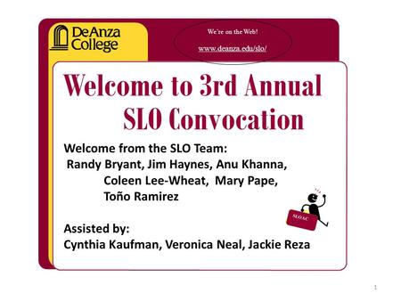 We're on the Web! www.deanza.edu/slo/ Welcome to 3rd Annual SLO Convocation Welcome from the SLO Team: Randy Bryant, Jim Haynes, Anu Khanna, Coleen Lee-Wheat,