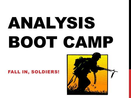 ANALYSIS BOOT CAMP FALL IN, SOLDIERS!. ANALYSIS How many of you have seen/heard this word before? In the simplest terms, ANALYSIS is a conclusion that.