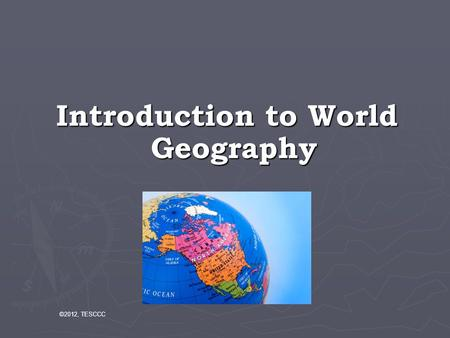 Introduction to World Geography ©2012, TESCCC. Geography is the study of place and space: Geographers look at where things are and why they are there.