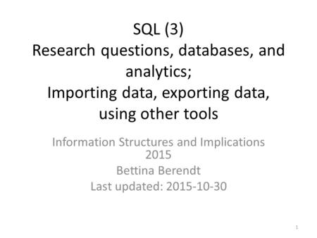SQL (3) Research questions, databases, and analytics; Importing data, exporting data, using other tools Information Structures and Implications 2015 Bettina.
