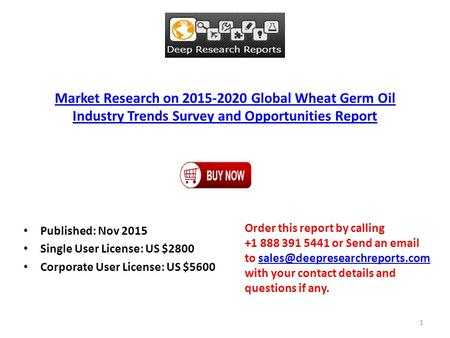 Market Research on 2015-2020 Global Wheat Germ Oil Industry Trends Survey and Opportunities Report Published: Nov 2015 Single User License: US $2800 Corporate.