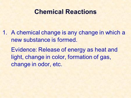 Chemical Reactions 1.A chemical change is any change in which a new substance is formed. Evidence: Release of energy as heat and light, change in color,