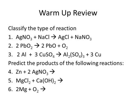 Warm Up Review Classify the type of reaction 1.AgNO 3 + NaCl  AgCl + NaNO 3 2.2 PbO 2  2 PbO + O 2 3. 2 Al + 3 CuSO 4  Al 2 (SO 4 ) 3 + 3 Cu Predict.