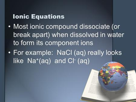 Ionic Equations Most ionic compound dissociate (or break apart) when dissolved in water to form its component ions For example: NaCl (aq) really looks.