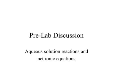 Pre-Lab Discussion Aqueous solution reactions and net ionic equations.