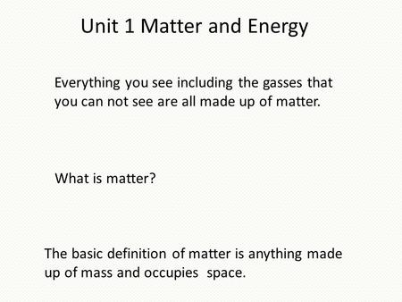 Unit 1 Matter and Energy Everything you see including the gasses that you can not see are all made up of matter. The basic definition of matter is anything.