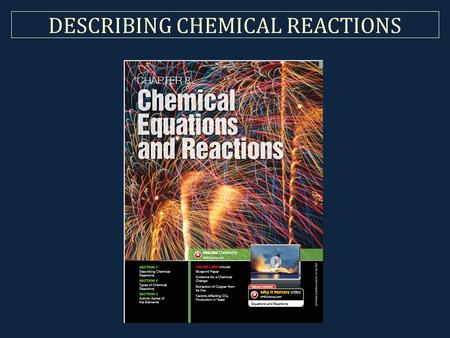 DESCRIBING CHEMICAL REACTIONS. Brief Terminology Chemical Reaction What actually happens in reality. Chemical Equation Represents the reaction. (What.