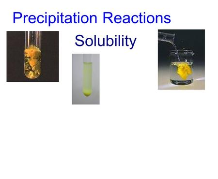 Precipitation Reactions Solubility. ·When two solutions containing dissolved ions (eg. ionic compounds) are mixed, the ions will come into contact. Oppositely.