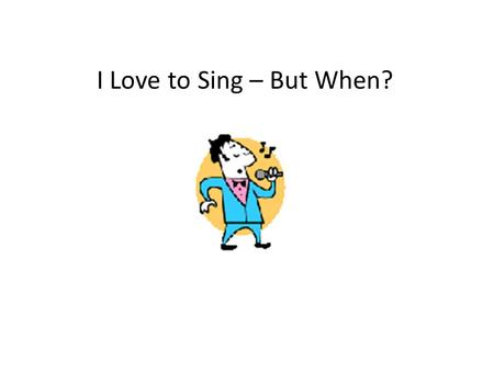 I Love to Sing – But When?. I love to sing. I know lots of songs. I like to sing when I'm working at school.