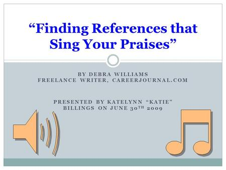 "BY DEBRA WILLIAMS FREELANCE WRITER, CAREERJOURNAL.COM PRESENTED BY KATELYNN ""KATIE"" BILLINGS ON JUNE 30 TH 2009 ""Finding References that Sing Your Praises"""