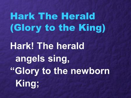 "Hark The Herald (Glory to the King) Hark! The herald angels sing, ""Glory to the newborn King;"