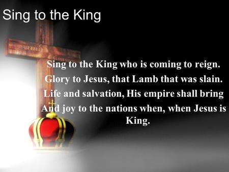 Sing to the King Sing to the King who is coming to reign. Glory to Jesus, that Lamb that was slain. Life and salvation, His empire shall bring And joy.
