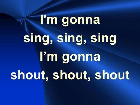 I'm gonna sing, sing, sing I'm gonna shout, shout, shout.