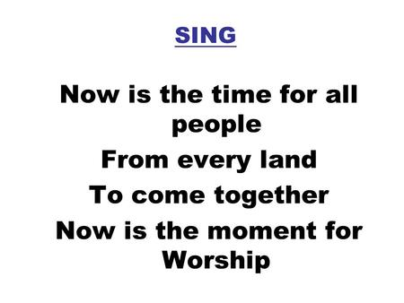 SING Now is the time for all people From every land To come together Now is the moment for Worship.