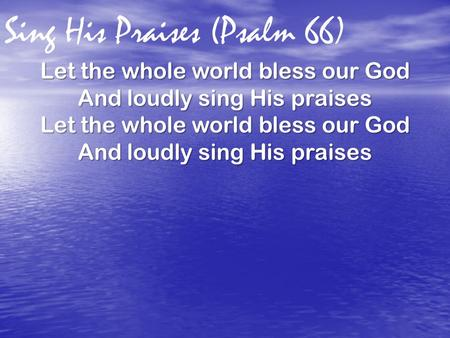 Sing His Praises (Psalm 66) Let the whole world bless our God And loudly sing His praises Let the whole world bless our God And loudly sing His praises.
