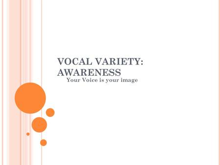 VOCAL VARIETY: AWARENESS Your Voice is your image.