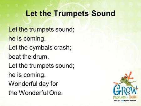 Let the Trumpets Sound Let the trumpets sound; he is coming. Let the cymbals crash; beat the drum. Let the trumpets sound; he is coming. Wonderful day.