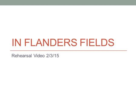 IN FLANDERS FIELDS Rehearsal Video 2/3/15. Today We will work on mm. 22-26.