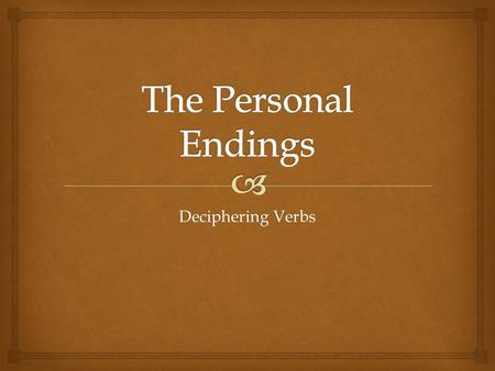 Deciphering Verbs.   The ending on a verb tells us  Who did it!  and  When they did it!  As in English they have person and number…  1 st, 2 nd.