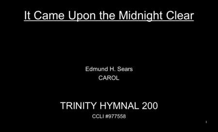 It Came Upon the Midnight Clear Edmund H. Sears CAROL TRINITY HYMNAL 200 CCLI #977558 1.