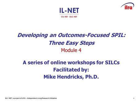 SILC-NET, a project of ILRU – Independent Living Research Utilization Developing an Outcomes-Focused SPIL: Three Easy Steps Module 4 A series of online.