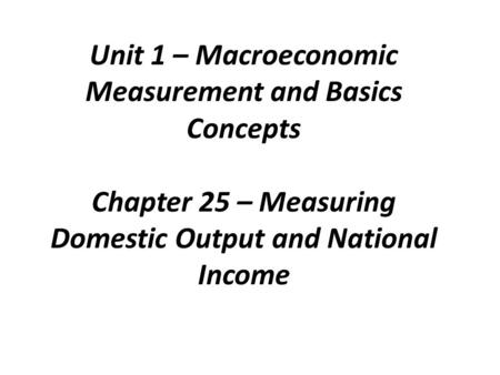 Unit 1 – Macroeconomic Measurement and Basics Concepts Chapter 25 – Measuring Domestic Output and National Income.