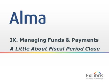 1 IX. Managing Funds & Payments A Little About Fiscal Period Close.