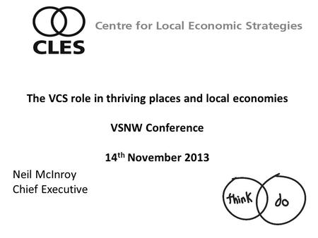 Neil McInroy Chief Executive Centre for Local Economic Strategies The VCS role in thriving places and local economies VSNW Conference 14 th November 2013.