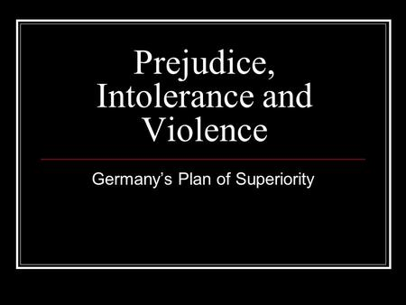 Prejudice, Intolerance and Violence Germany's Plan of Superiority.