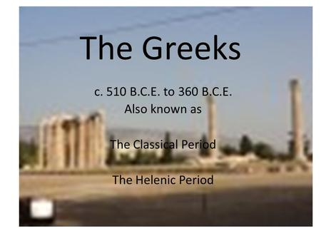 The Greeks c. 510 B.C.E. to 360 B.C.E. Also known as The Classical Period The Helenic Period.
