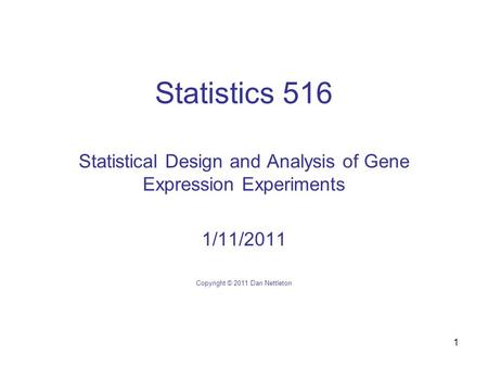1 Statistics 516 Statistical Design and Analysis of Gene Expression Experiments 1/11/2011 Copyright © 2011 Dan Nettleton.