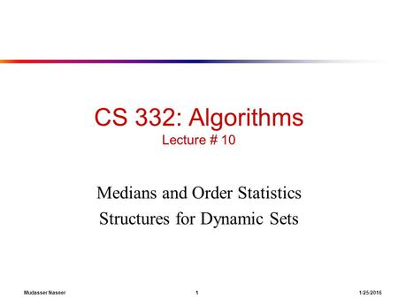 Mudasser Naseer 1 1/25/2016 CS 332: Algorithms Lecture # 10 Medians and Order Statistics Structures for Dynamic Sets.