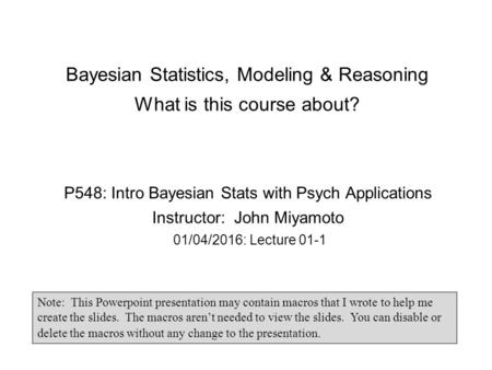 Bayesian Statistics, Modeling & Reasoning What is this course about? P548: Intro Bayesian Stats with Psych Applications Instructor: John Miyamoto 01/04/2016: