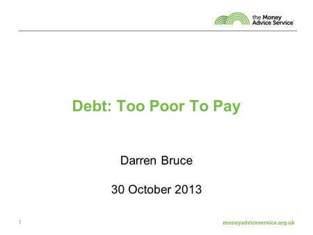 1 Debt: Too Poor To Pay Darren Bruce 30 October 2013.