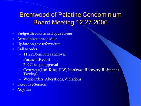 Brentwood of Palatine Condominium Board Meeting 12.27.2006 Budget discussion and open forum Annual election schedule Update on gate referendum Call to.