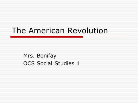 The American Revolution Mrs. Bonifay OCS Social Studies 1.
