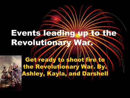 Events leading up to the Revolutionary War. Get ready to shoot fire to the Revolutionary War. By. Ashley, Kayla, and Darshell.