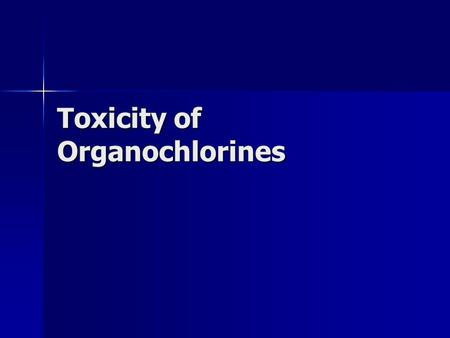 Toxicity of Organochlorines. A Decreasing Hazard in the US The USEPA deregistered most organochlorines in the US The USEPA deregistered most organochlorines.