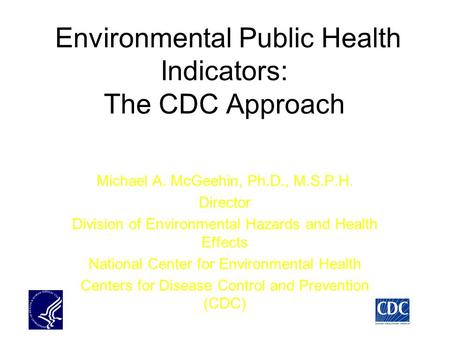 Environmental Public Health Indicators: The CDC Approach Michael A. McGeehin, Ph.D., M.S.P.H. Director Division of Environmental Hazards and Health Effects.