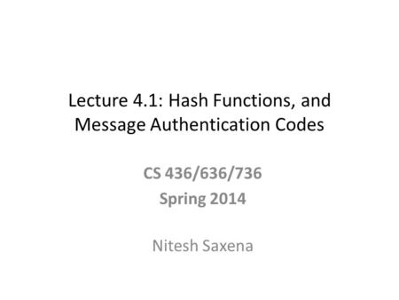Lecture 4.1: Hash Functions, and Message Authentication Codes CS 436/636/736 Spring 2014 Nitesh Saxena.