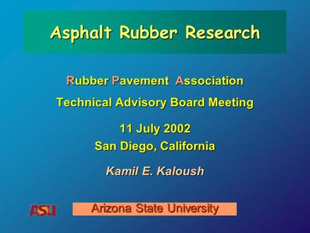 Rubber Pavement Association Technical Advisory Board Meeting 11 July 2002 San Diego, California Arizona State University Asphalt Rubber Research Kamil.