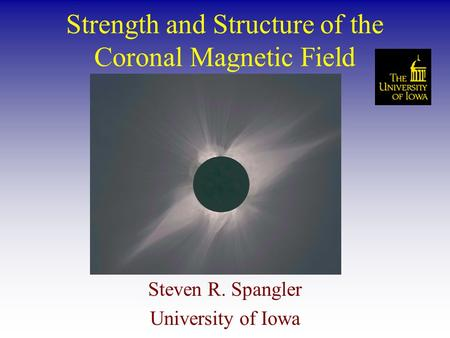Strength and Structure of the Coronal Magnetic Field Steven R. Spangler University of Iowa.