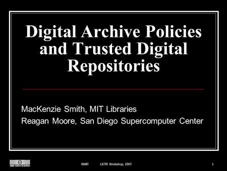 ©MIT LKTR Workshop, 2007 1 Digital Archive Policies and Trusted Digital Repositories MacKenzie Smith, MIT Libraries Reagan Moore, San Diego Supercomputer.