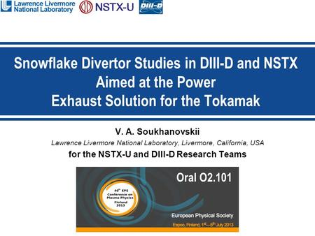 V. A. Soukhanovskii Lawrence Livermore National Laboratory, Livermore, California, USA for the NSTX-U and DIII-D Research Teams Snowflake Divertor Studies.