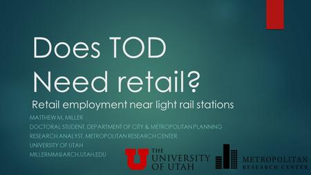 Does TOD Need retail? Retail employment near light rail stations MATTHEW M. MILLER DOCTORAL STUDENT, DEPARTMENT OF CITY & METROPOLITAN PLANNING RESEARCH.